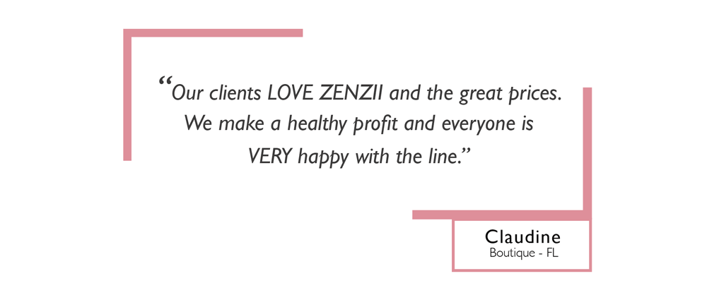 Our Clients Love ZENZII and the great prices. We make a healthy profit and everyone is VERY happy with the line